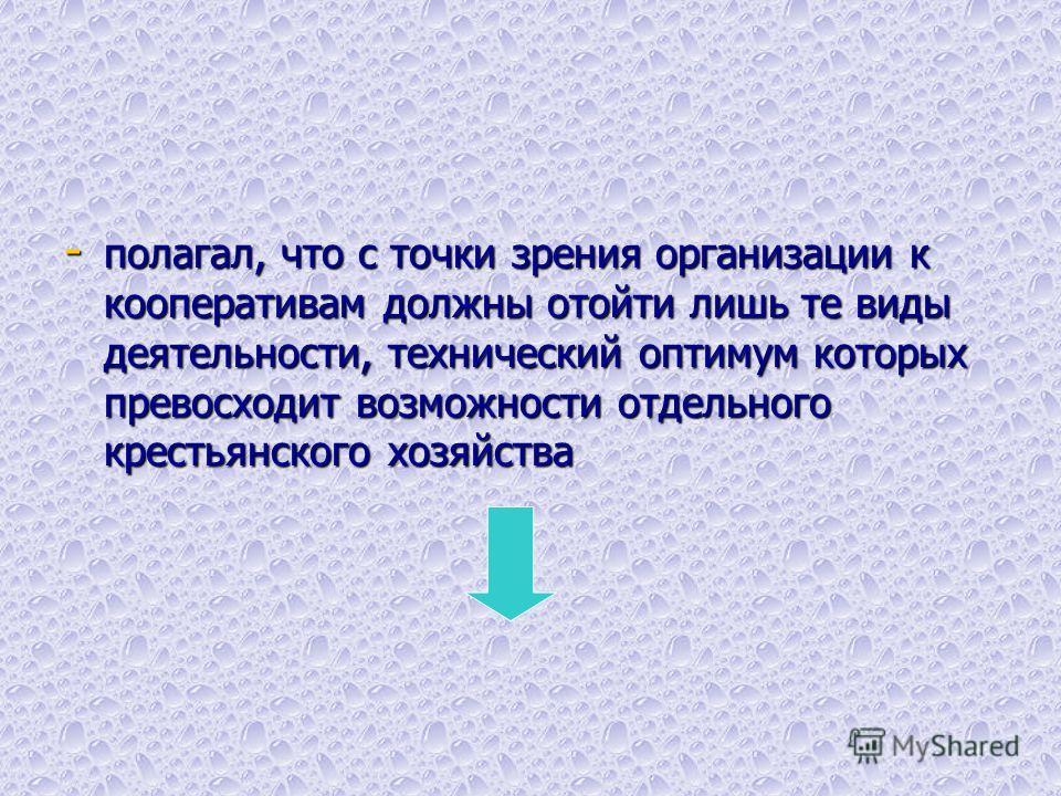 - полагал, что с точки зрения организации к кооперативам должны отойти лишь те виды деятельности, технический оптимум которых превосходит возможности отдельного крестьянского хозяйства