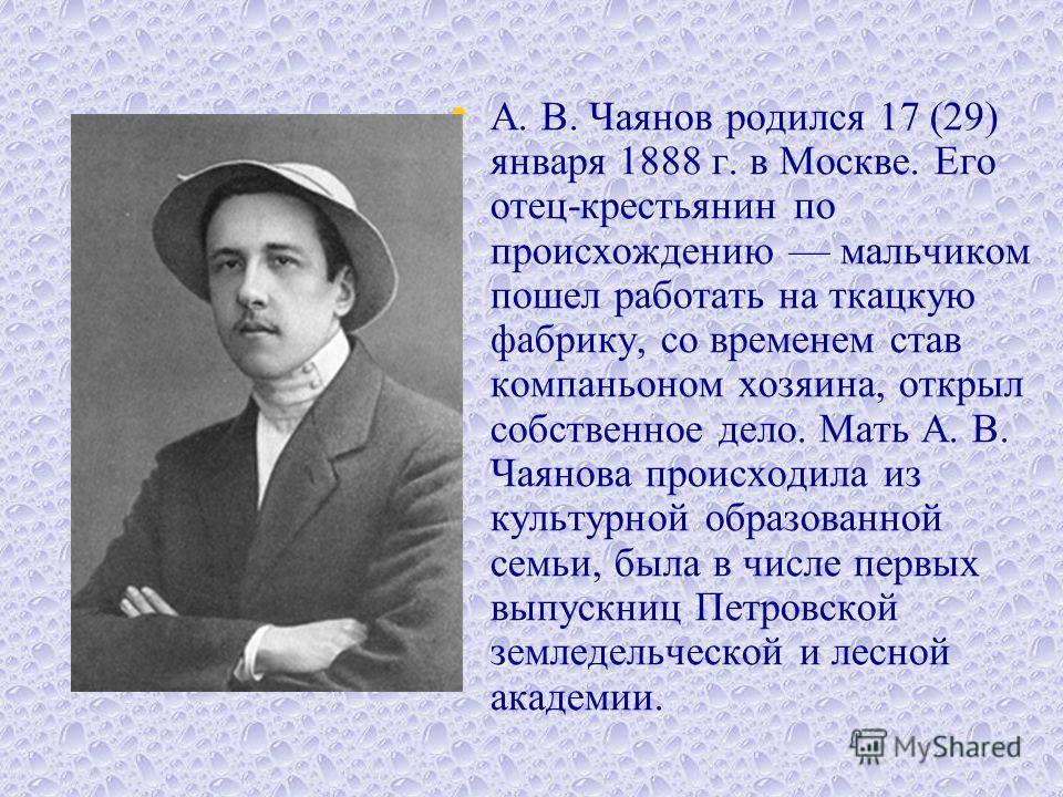 А. В. Чаянов родился 17 (29) января 1888 г. в Москве. Его отец-крестьянин по происхождению мальчиком пошел работать на ткацкую фабрику, со временем став компаньоном хозяина, открыл собственное дело. Мать А. В. Чаянова происходила из культурной обра