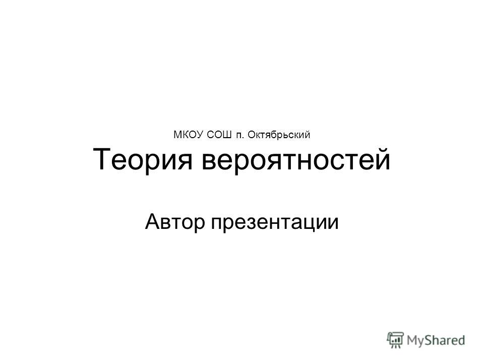 МКОУ СОШ п. Октябрьский Теория вероятностей Автор презентации