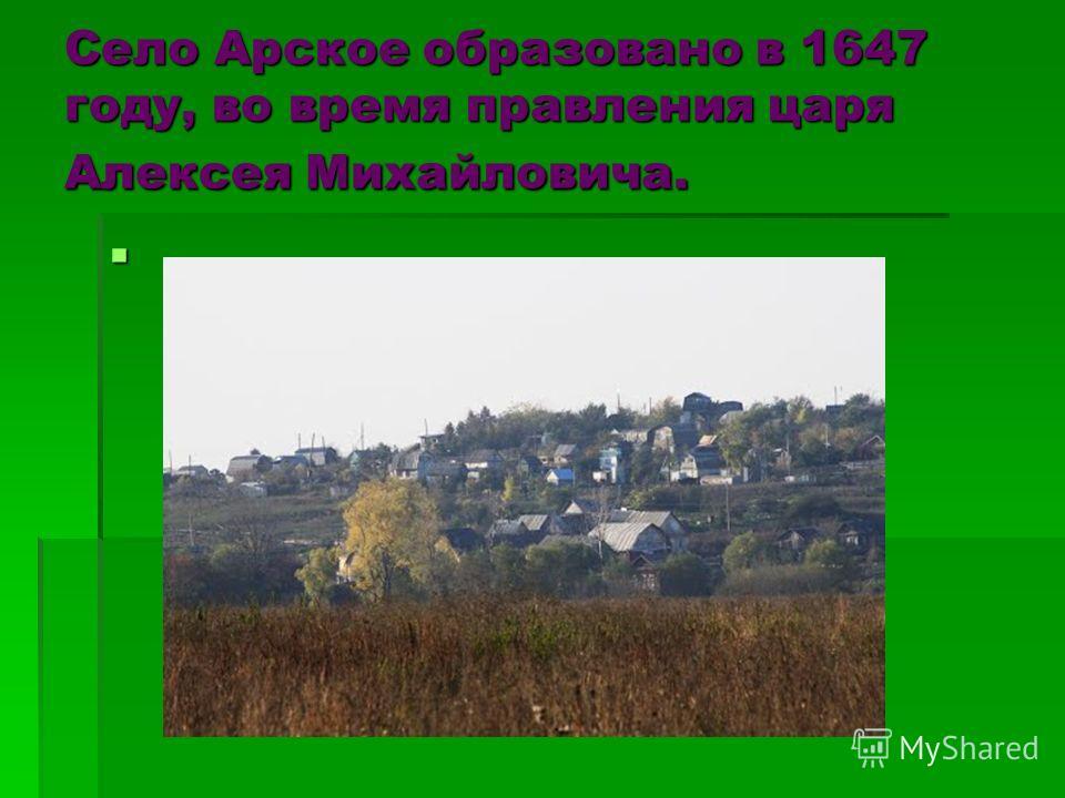 Село Арское образовано в 1647 году, во время правления царя Алексея Михайловича.