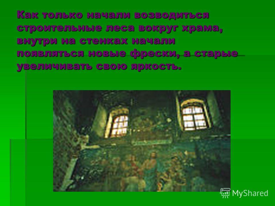 Как только начали возводиться строительные леса вокруг храма, внутри на стенках начали появляться новые фрески, а старые увеличивать свою яркость.