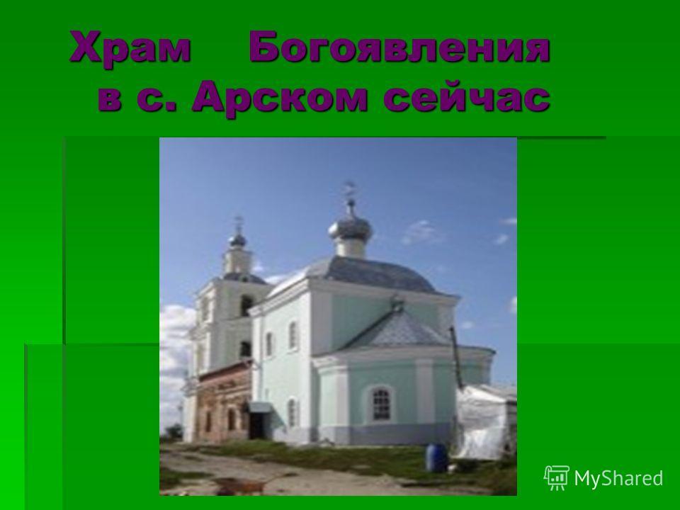 Храм Богоявления в с. Арском сейчас Храм Богоявления в с. Арском сейчас
