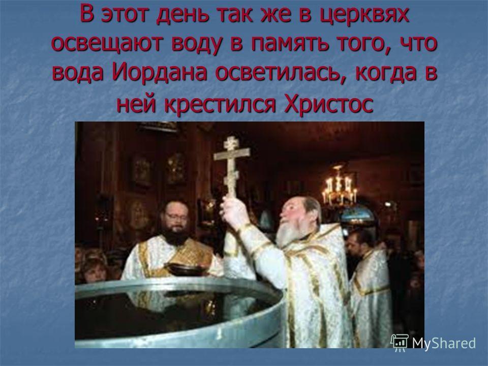 В этот день так же в церквях освещают воду в память того, что вода Иордана осветилась, когда в ней крестился Христос