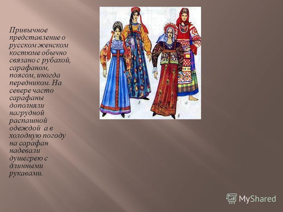 Привычное представление о русском женском костюме обычно связано с рубахой, сарафаном, поясом, иногда передником. На севере часто сарафаны дополняли нагрудной распашной одеждой а в холодную погоду на сарафан надевали душегрею с длинными рукавами.