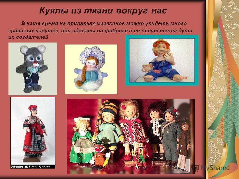 Куклы из ткани вокруг нас В наше время на прилавках магазинов можно увидеть много красивых игрушек, они сделаны на фабрике и не несут тепла души их создателей