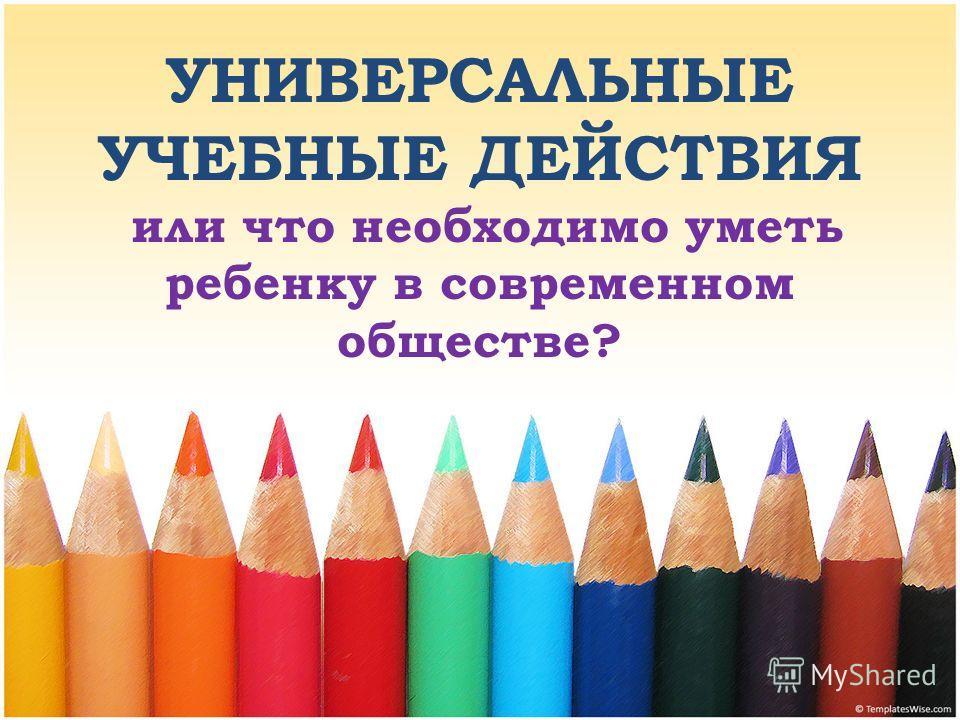 УНИВЕРСАЛЬНЫЕ УЧЕБНЫЕ ДЕЙСТВИЯ или что необходимо уметь ребенку в современном обществе?
