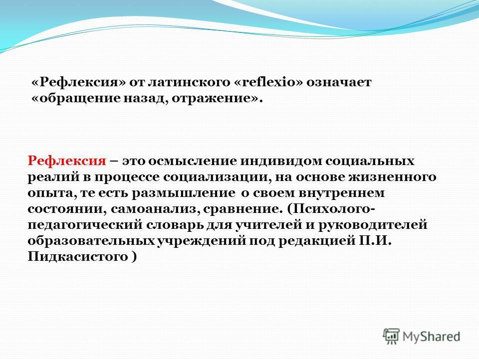 Рефлексия – это осмысление индивидом социальных реалий в процессе социализации, на основе жизненного опыта, те есть размышление о своем внутреннем состоянии, самоанализ, сравнение. (Психолого- педагогический словарь для учителей и руководителей образ