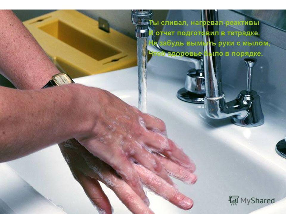 Ты сливал, нагревал реактивы И отчет подготовил в тетрадке. Не забудь вымыть руки с мылом, Чтоб здоровье было в порядке.