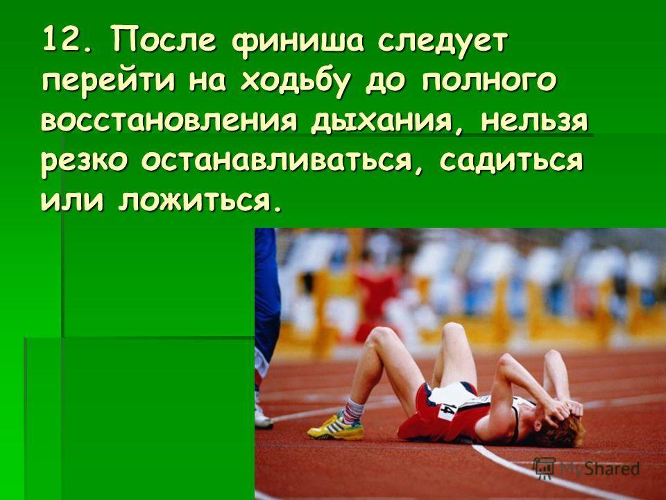 12. После финиша следует перейти на ходьбу до полного восстановления дыхания, нельзя резко останавливаться, садиться или ложиться.