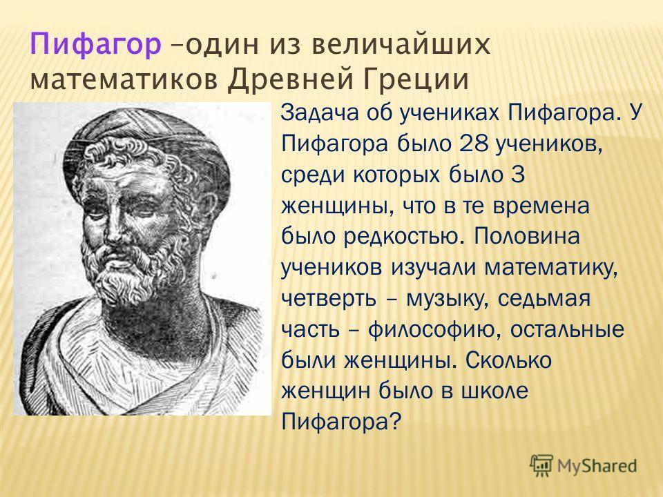 Пифагор –один из величайших математиков Древней Греции Задача об учениках Пифагора. У Пифагора было 28 учеников, среди которых было 3 женщины, что в те времена было редкостью. Половина учеников изучали математику, четверть – музыку, седьмая часть – ф