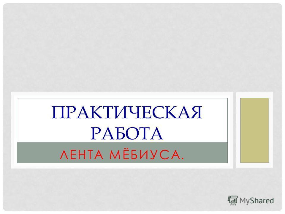 ЛЕНТА МЁБИУСА. ПРАКТИЧЕСКАЯ РАБОТА
