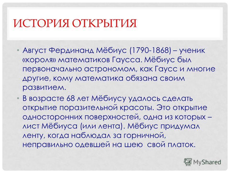 ИСТОРИЯ ОТКРЫТИЯ Август Фердинанд Мёбиус (1790-1868) – ученик «короля» математиков Гаусса. Мёбиус был первоначально астрономом, как Гаусс и многие другие, кому математика обязана своим развитием. В возрасте 68 лет Мёбиусу удалось сделать открытие пор