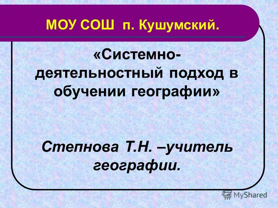 «Системно- деятельностный подход в обучении географии» Степнова Т.Н. –учитель географии. МОУ СОШ п. Кушумский.