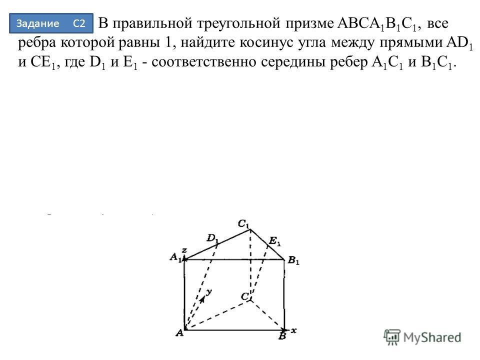 В правильной треугольной призме ABCA 1 B 1 C 1, все ребра которой равны 1, найдите косинус угла между прямыми AD 1 и CE 1, где D 1 и E 1 - соответственно середины ребер A 1 C 1 и B 1 C 1. Задание С2
