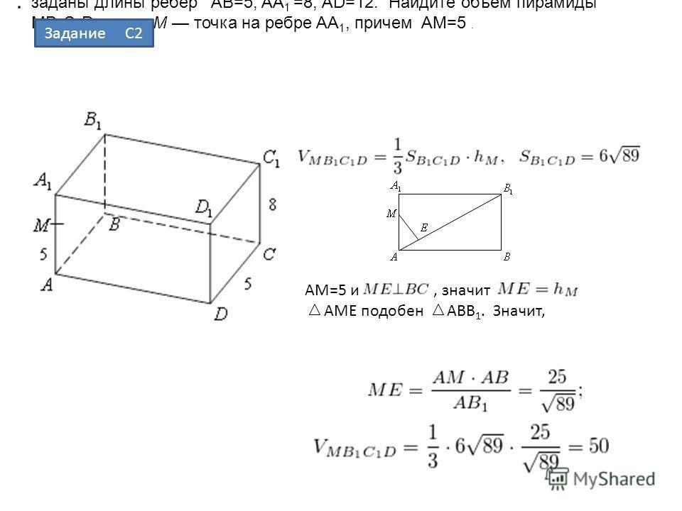 В прямоугольном параллелепипеде ABCDA 1 B 1 C 1 D 1 заданы длины ребер AB=5, AA 1 =8, AD=12. Найдите объем пирамиды MB 1 C 1 D, если M точка на ребре AA 1, причем AM=5. Решение.. AM=5 и, значит AME подобен ABB 1. Значит, Задание С2