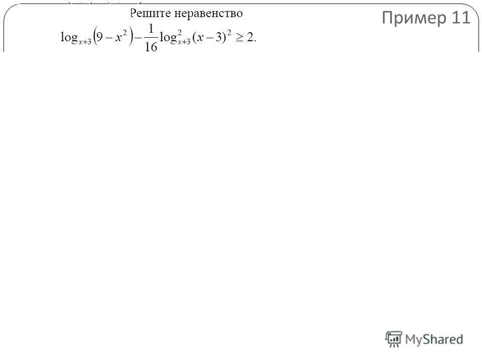 Найдем, при каких значениях х левая часть неравенства имеет смысл: Получаем: - 3 < x < - 2 или - 2 < x < 3. Значит, |x - 3| = 3 – x при всех допустимых значениях х. Поэтому Пример 11