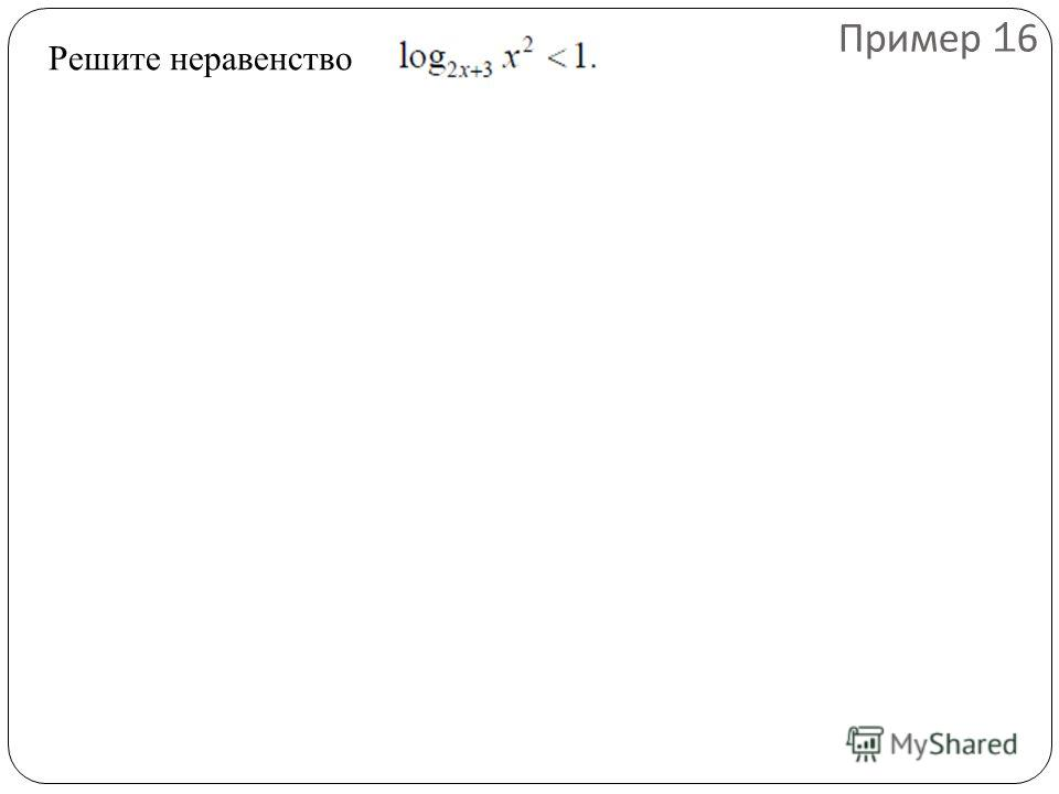 Решите неравенство Пример 16