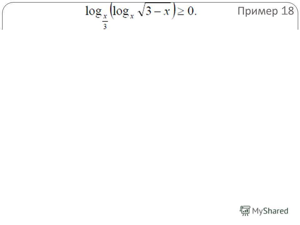 Решение. Заменим данное неравенство равносильной системой, используя метод рационализации Пример 18