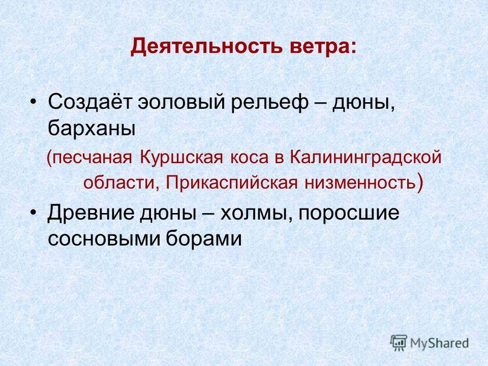 Деятельность ветра: Создаёт эоловый рельеф – дюны, барханы (песчаная Куршская коса в Калининградской области, Прикаспийская низменность ) Древние дюны – холмы, поросшие сосновыми борами