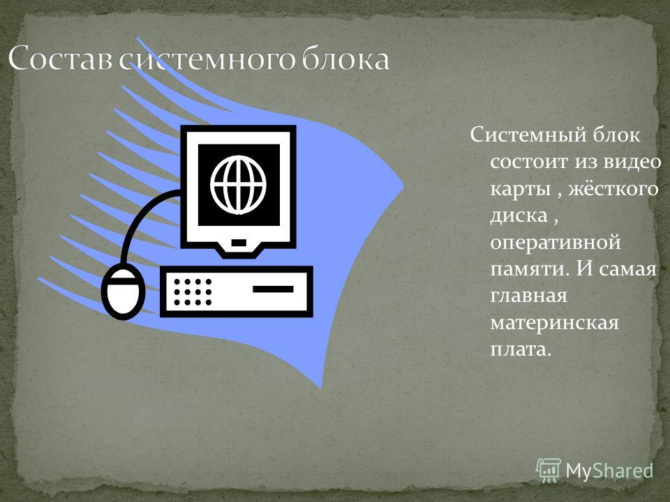 Системный блок состоит из видео карты, жёсткого диска, оперативной памяти. И самая главная материнская плата.