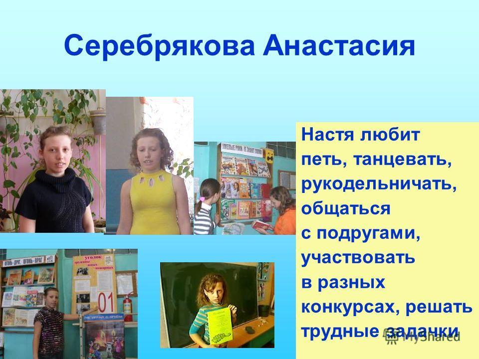 Серебрякова Анастасия Настя любит петь, танцевать, рукодельничать, общаться с подругами, участвовать в разных конкурсах, решать трудные задачки