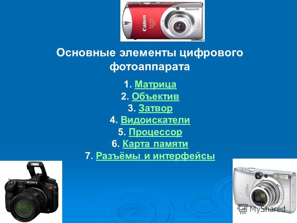 Основные элементы цифрового фотоаппарата 1. МатрицаМатрица 2. ОбъективОбъектив 3. ЗатворЗатвор 4. ВидоискателиВидоискатели 5. ПроцессорПроцессор 6. Карта памятиКарта памяти 7. Разъёмы и интерфейсыРазъёмы и интерфейсы