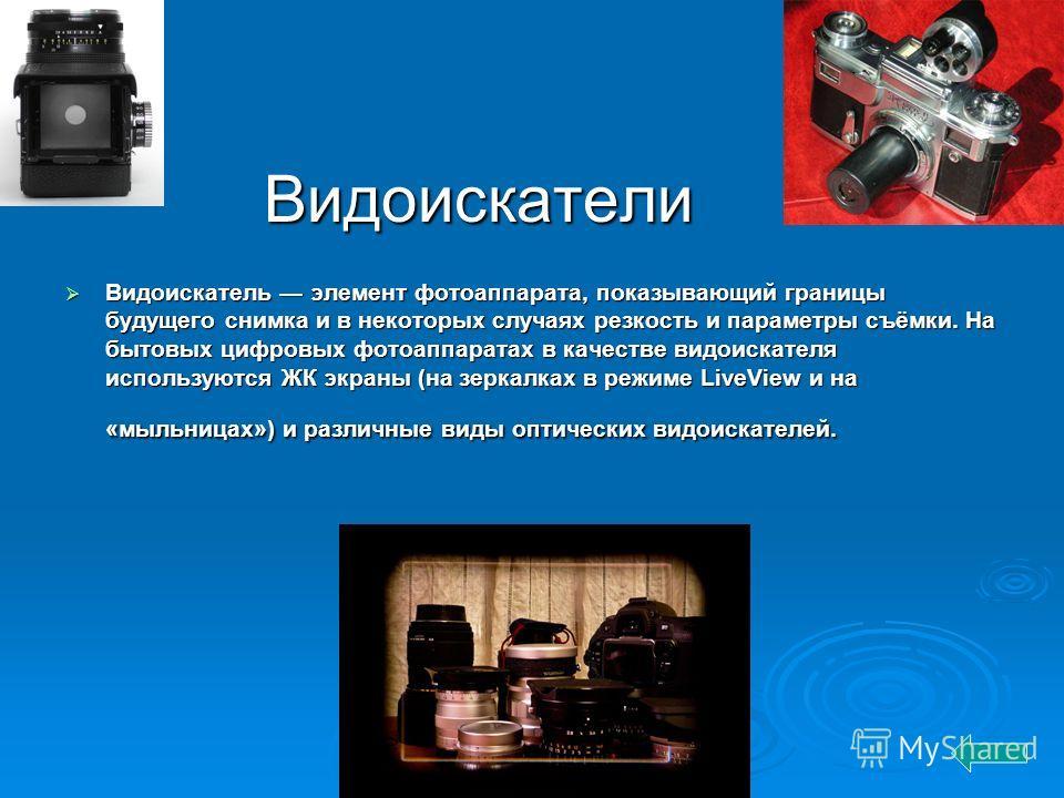Видоискатели Видоискатель элемент фотоаппарата, показывающий границы будущего снимка и в некоторых случаях резкость и параметры съёмки. На бытовых цифровых фотоаппаратах в качестве видоискателя используются ЖК экраны (на зеркалках в режиме LiveView и