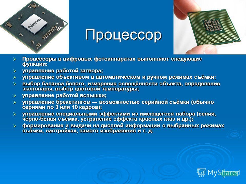 Процессор Процессоры в цифровых фотоаппаратах выполняют следующие функции: Процессоры в цифровых фотоаппаратах выполняют следующие функции: управление работой затвора; управление работой затвора; управление объективом в автоматическом и ручном режима