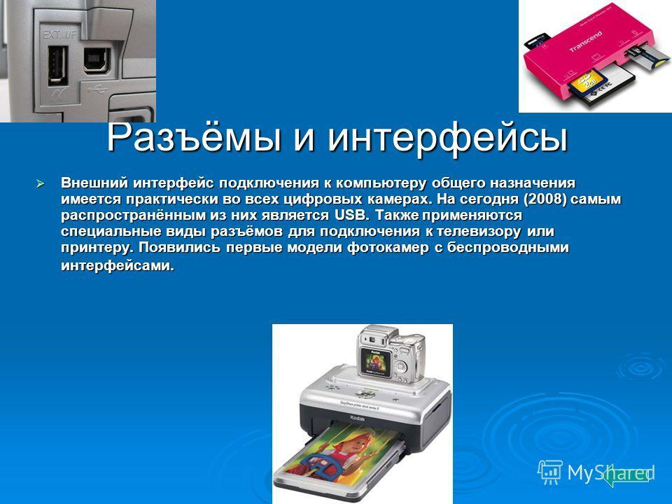 Разъёмы и интерфейсы Внешний интерфейс подключения к компьютеру общего назначения имеется практически во всех цифровых камерах. На сегодня (2008) самым распространённым из них является USB. Также применяются специальные виды разъёмов для подключения