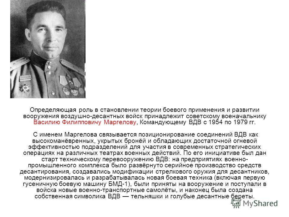 Определяющая роль в становлении теории боевого применения и развитии вооружения воздушно-десантных войск принадлежит советскому военачальнику Василию Филипповичу Маргелову, Командующему ВДВ с 1954 по 1979 гг. С именем Маргелова связывается позиционир