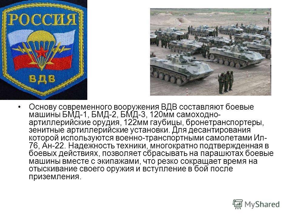 Основу современного вооружения ВДВ составляют боевые машины БМД-1, БМД-2, БМД-3, 120мм самоходно- артиллерийские орудия, 122мм гаубицы, бронетранспортеры, зенитные артиллерийские установки. Для десантирования которой используются военно-транспортными