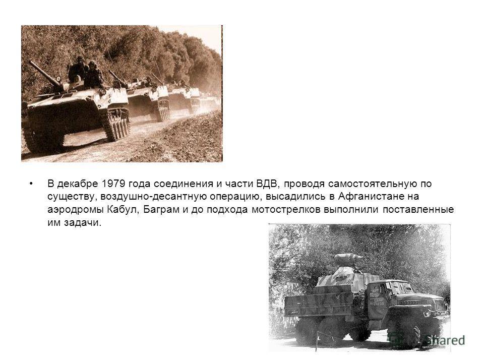 В декабре 1979 года соединения и части ВДВ, проводя самостоятельную по существу, воздушно-десантную операцию, высадились в Афганистане на аэродромы Кабул, Баграм и до подхода мотострелков выполнили поставленные им задачи.