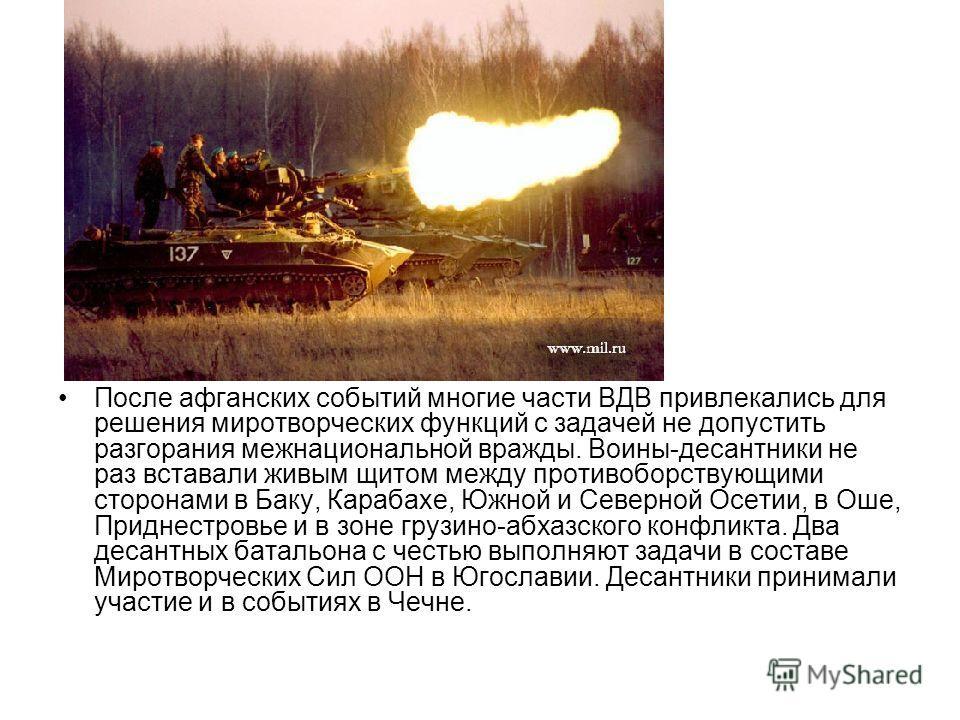 После афганских событий многие части ВДВ привлекались для решения миротворческих функций с задачей не допустить разгорания межнациональной вражды. Воины-десантники не раз вставали живым щитом между противоборствующими сторонами в Баку, Карабахе, Южно