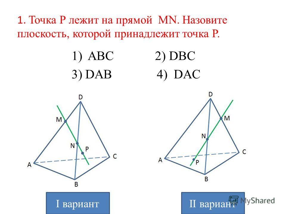 1. Точка Р лежит на прямой МN. Назовите плоскость, которой принадлежит точка Р. 1)АВС 2) DBC 3) DAB 4) DAC I вариантII вариант
