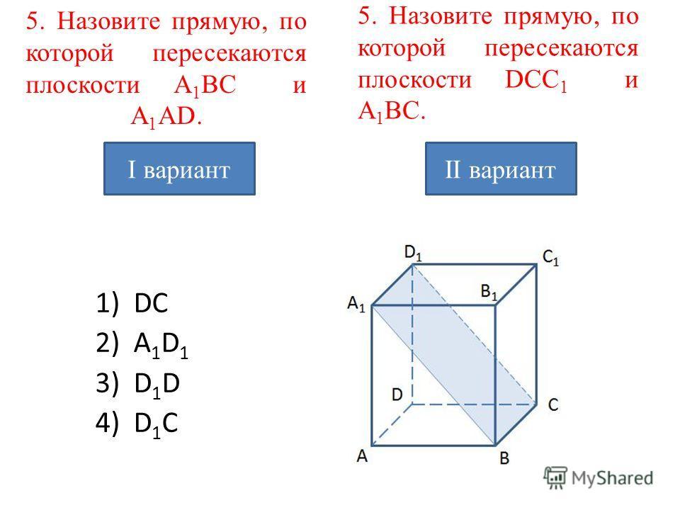 5. Назовите прямую, по которой пересекаются плоскости A 1 BC и A 1 AD. 1)DC 2)A 1 D 1 3) D 1 D 4) D 1 C 5. Назовите прямую, по которой пересекаются плоскости DCC 1 и A 1 BC. I вариантII вариант
