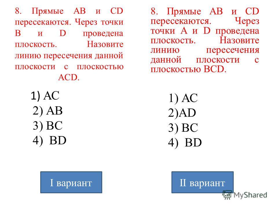 8. Прямые АВ и CD пересекаются. Через точки В и D проведена плоскость. Назовите линию пересечения данной плоскости с плоскостью AСD. 1) АС 2) АB 3) BС 4) ВD 8. Прямые АВ и CD пересекаются. Через точки A и D проведена плоскость. Назовите линию пересеч