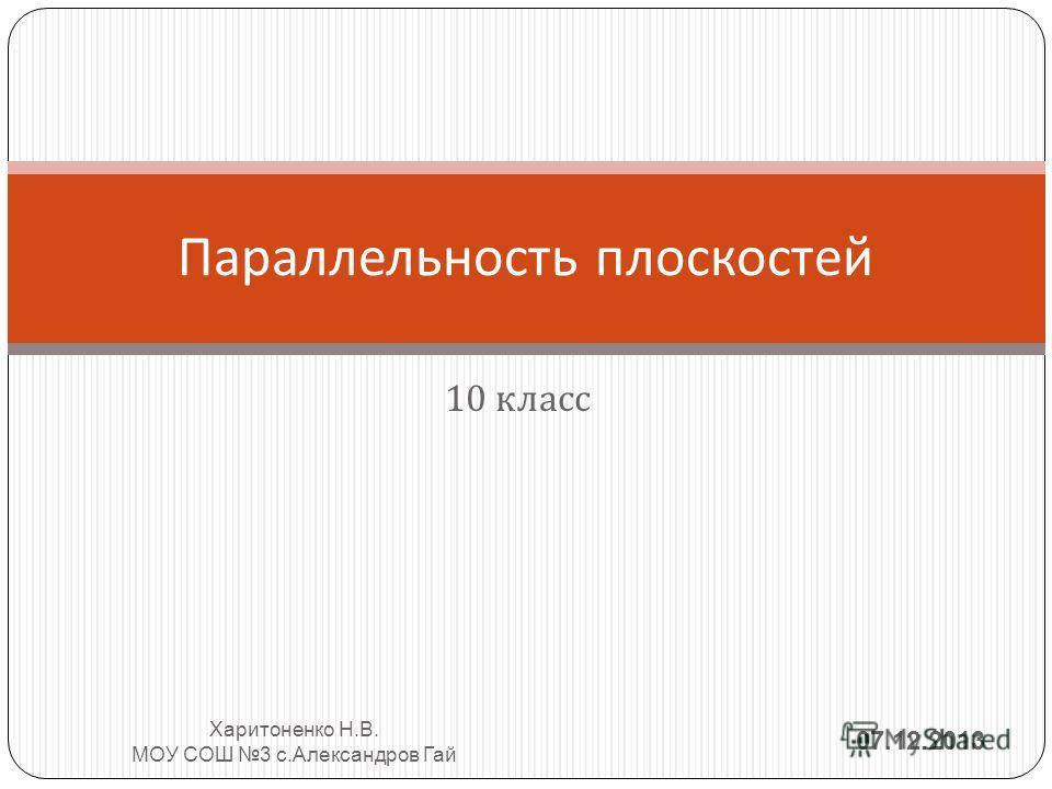 10 класс Параллельность плоскостей 07.12.2013 Харитоненко Н. В. МОУ СОШ 3 с. Александров Гай
