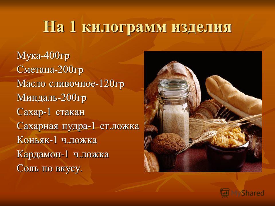 На 1 килограмм изделия Мука-400гр Сметана-200гр Масло сливочное-120гр Миндаль-200гр Сахар-1 стакан Сахарная пудра-1 ст.ложка Коньяк-1 ч.ложка Кардамон-1 ч.ложка Соль по вкусу.