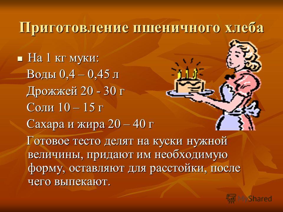 Приготовление пшеничного хлеба На 1 кг муки: На 1 кг муки: Воды 0,4 – 0,45 л Воды 0,4 – 0,45 л Дрожжей 20 - 30 г Дрожжей 20 - 30 г Соли 10 – 15 г Соли 10 – 15 г Сахара и жира 20 – 40 г Сахара и жира 20 – 40 г Готовое тесто делят на куски нужной велич