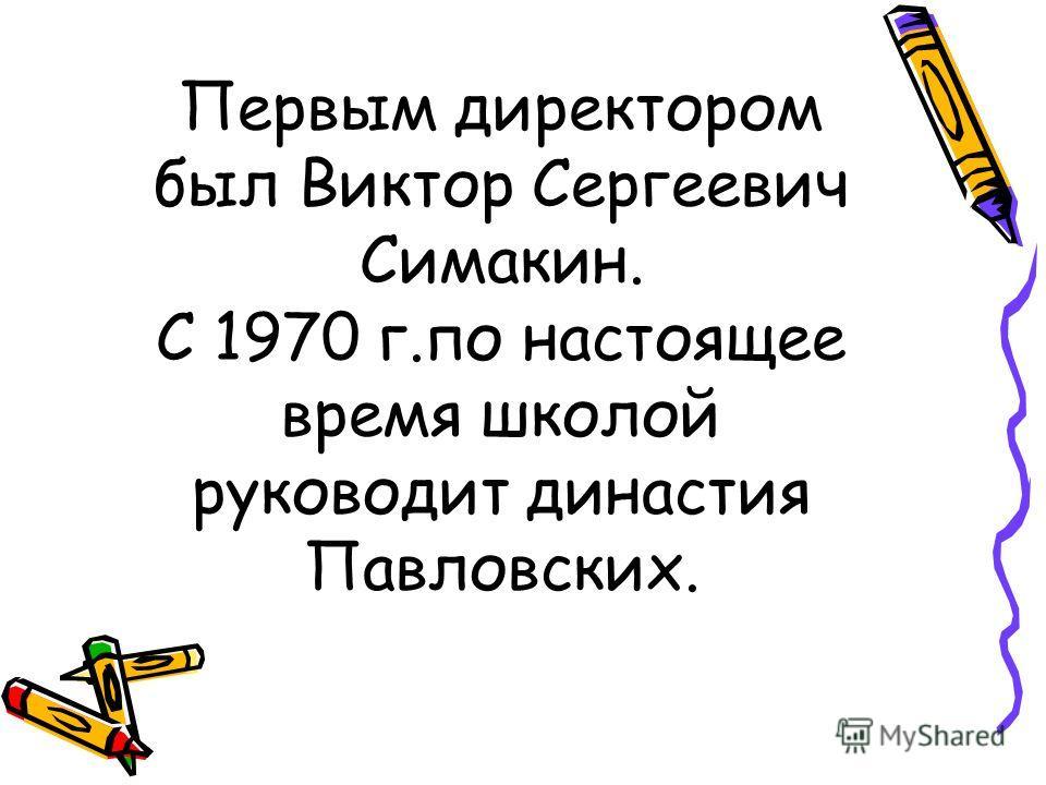 Первым директором был Виктор Сергеевич Симакин. С 1970 г.по настоящее время школой руководит династия Павловских.