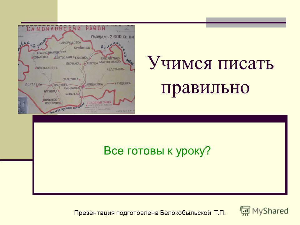 Учимся писать правильно Все готовы к уроку? Презентация подготовлена Белокобыльской Т.П.