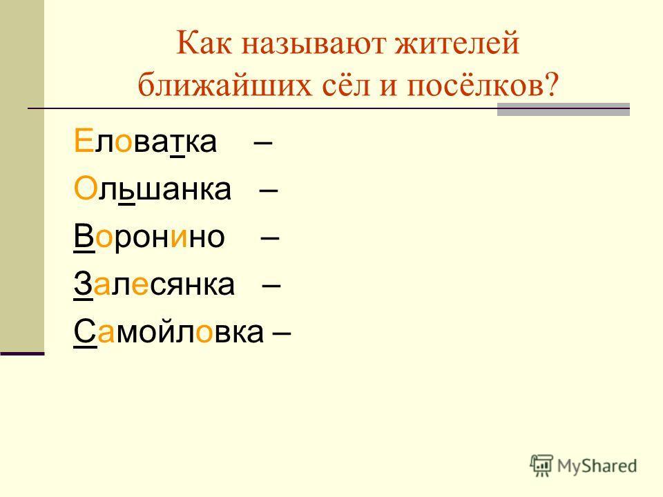 Как называют жителей ближайших сёл и посёлков? Еловатка – Ольшанка – Воронино – Залесянка – Самойловка –