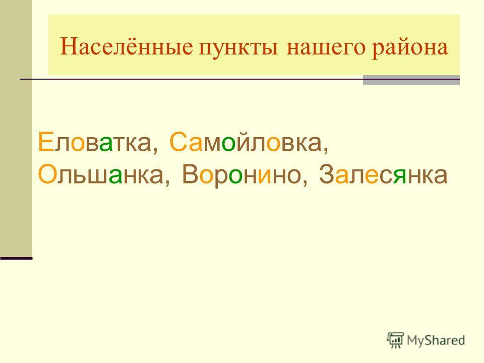 Населённые пункты нашего района Еловатка, Самойловка, Ольшанка, Воронино, Залесянка