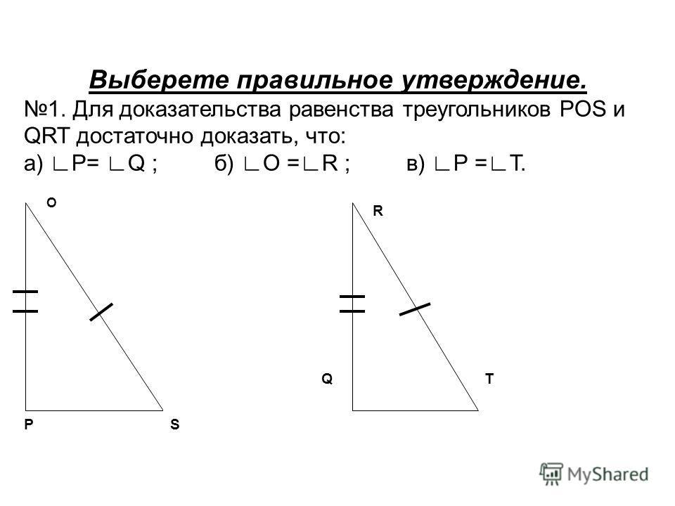 QT O PS R Выберете правильное утверждение. 1. Для доказательства равенства треугольников POS и QRT достаточно доказать, что: а) P= Q ; б) O =R ; в) P =T.