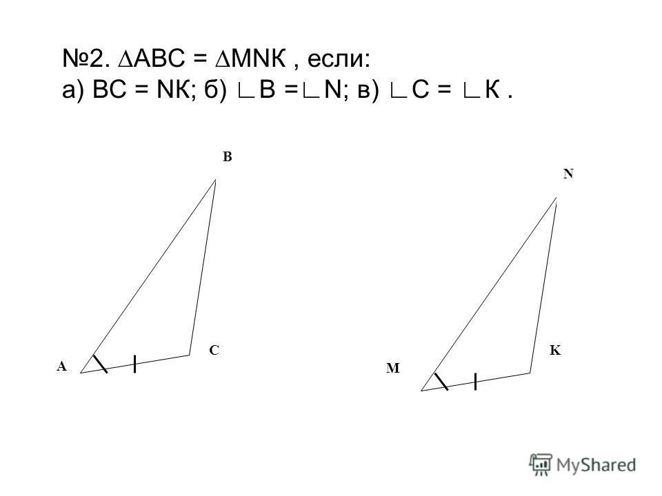 2. АВС = МNК, если: а) ВС = NК; б) В =N; в) С = К. B C M K N A