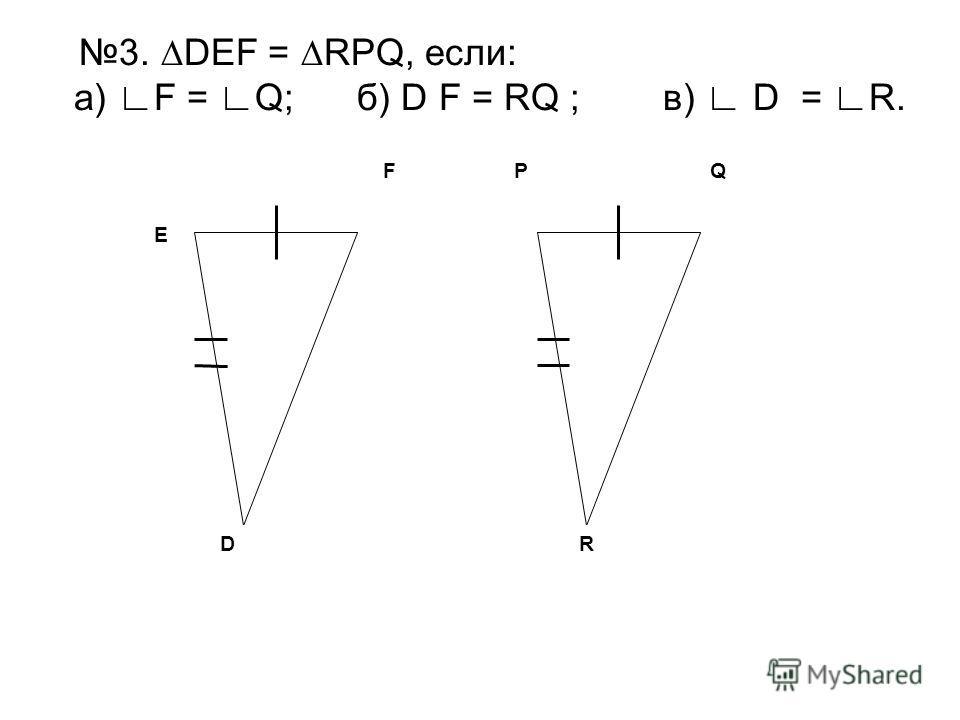 PQ R F D E 3. DEF = RPQ, если: а) F = Q; б) D F = RQ ; в) D = R.