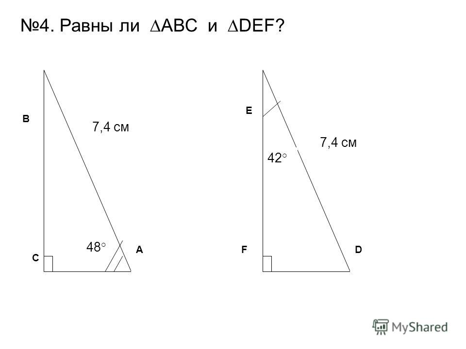 ADF 7,4 см 42° B C E 48° 4. Равны ли АВС и DEF?