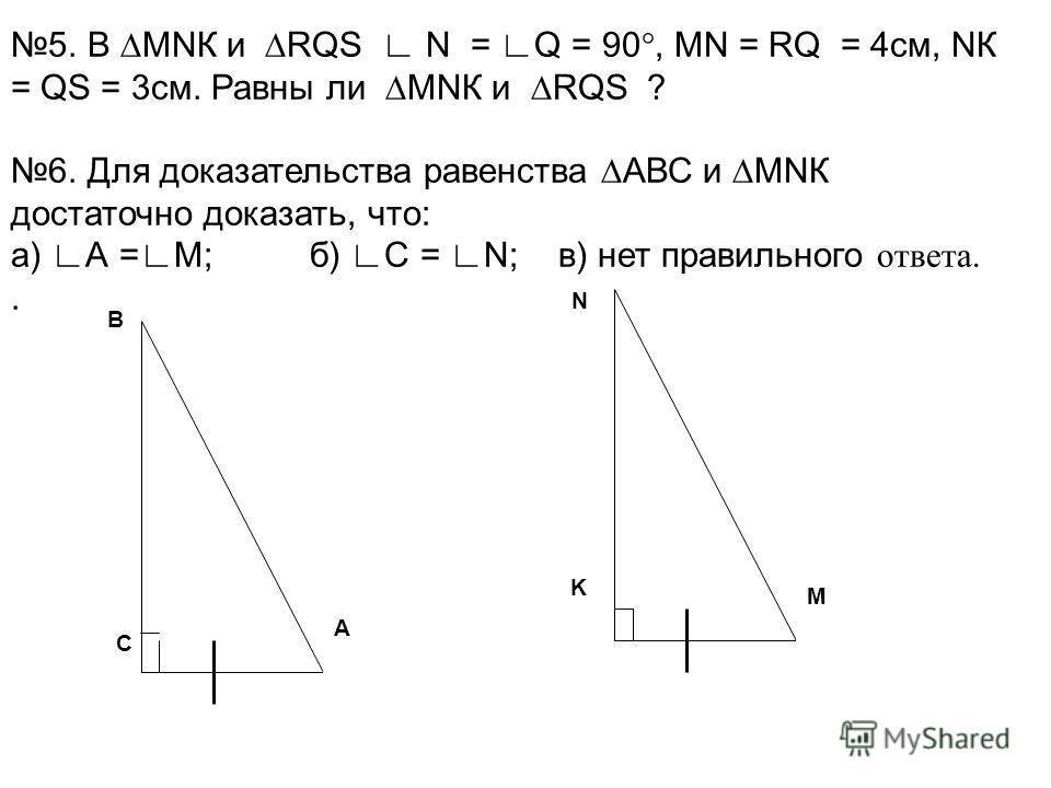 A M K C B N 5. В МNК и RQS N = Q = 90°, МN = RQ = 4см, NК = QS = 3см. Равны ли МNК и RQS ? 6. Для доказательства равенства АВС и МNК достаточно доказать, что: а) А =М; б) С = N; в) нет правильного ответа..