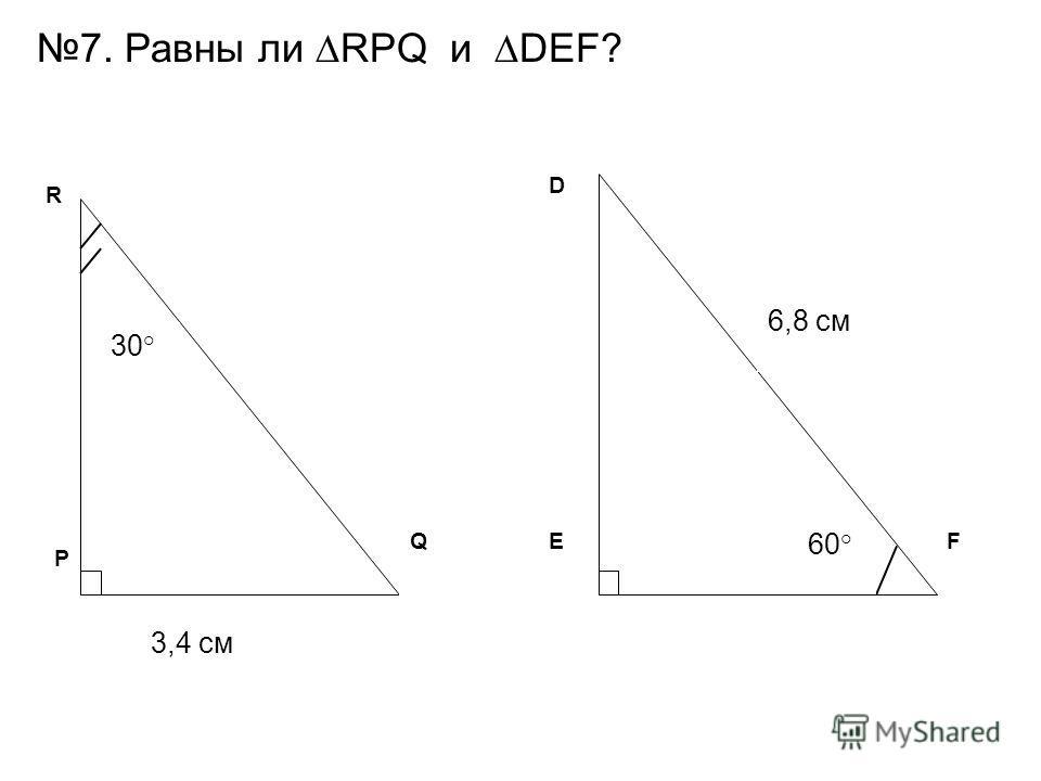 30° 60° 3,4 см 6,8 см EFQ D R P 7. Равны ли RPQ и DEF?