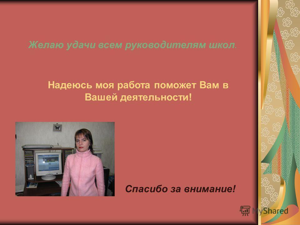 Желаю удачи всем руководителям школ. Надеюсь моя работа поможет Вам в Вашей деятельности! Спасибо за внимание!